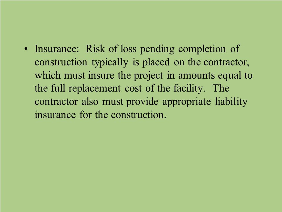 Insurance: Risk of loss pending completion of construction typically is placed on the contractor, which must insure the project in amounts equal to the full replacement cost of the facility.