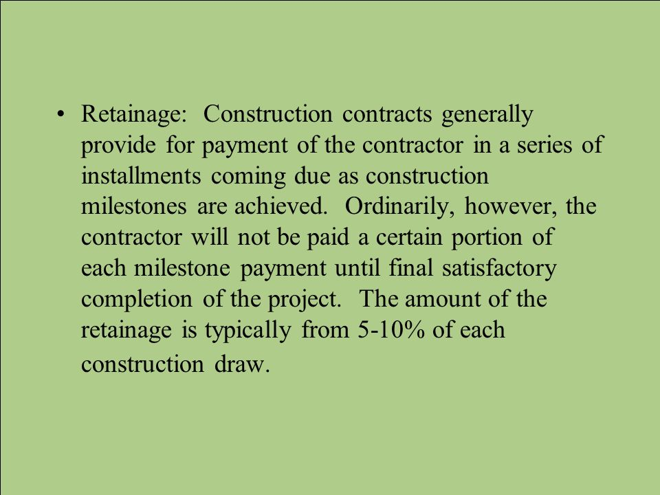 Retainage: Construction contracts generally provide for payment of the contractor in a series of installments coming due as construction milestones are achieved.