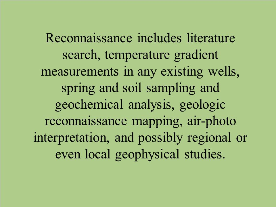 Reconnaissance includes literature search, temperature gradient measurements in any existing wells, spring and soil sampling and geochemical analysis, geologic reconnaissance mapping, air-photo interpretation, and possibly regional or even local geophysical studies.