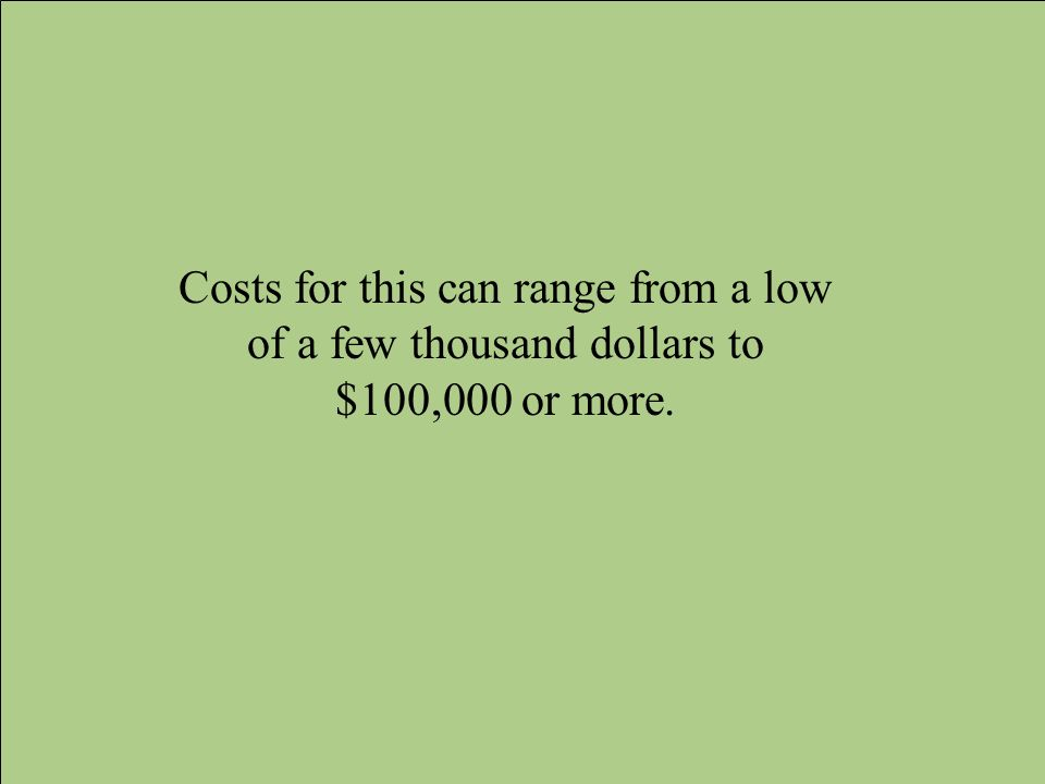 Costs for this can range from a low of a few thousand dollars to $100,000 or more.