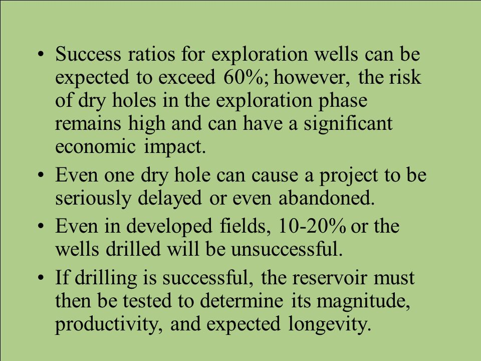 Success ratios for exploration wells can be expected to exceed 60%; however, the risk of dry holes in the exploration phase remains high and can have a significant economic impact.