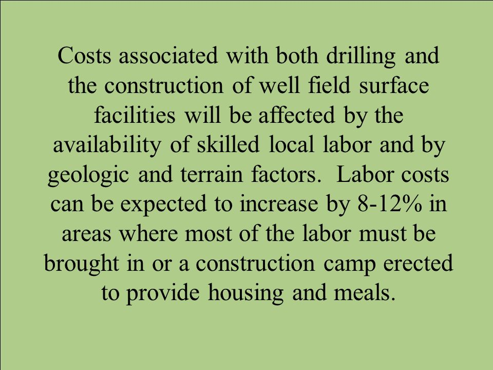 Costs associated with both drilling and the construction of well field surface facilities will be affected by the availability of skilled local labor and by geologic and terrain factors.