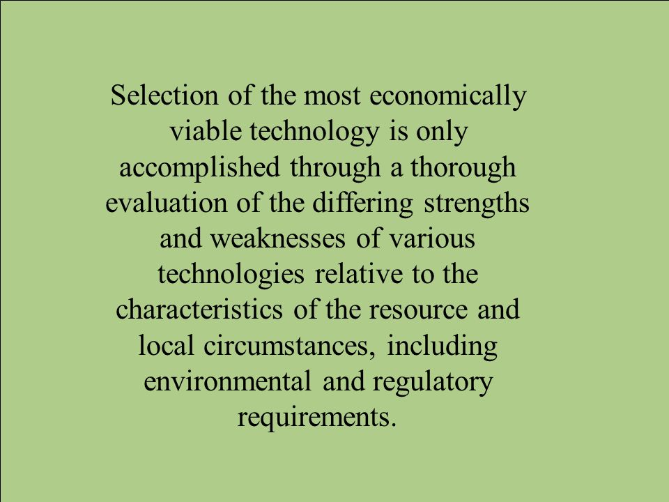 Selection of the most economically viable technology is only accomplished through a thorough evaluation of the differing strengths and weaknesses of various technologies relative to the characteristics of the resource and local circumstances, including environmental and regulatory requirements.