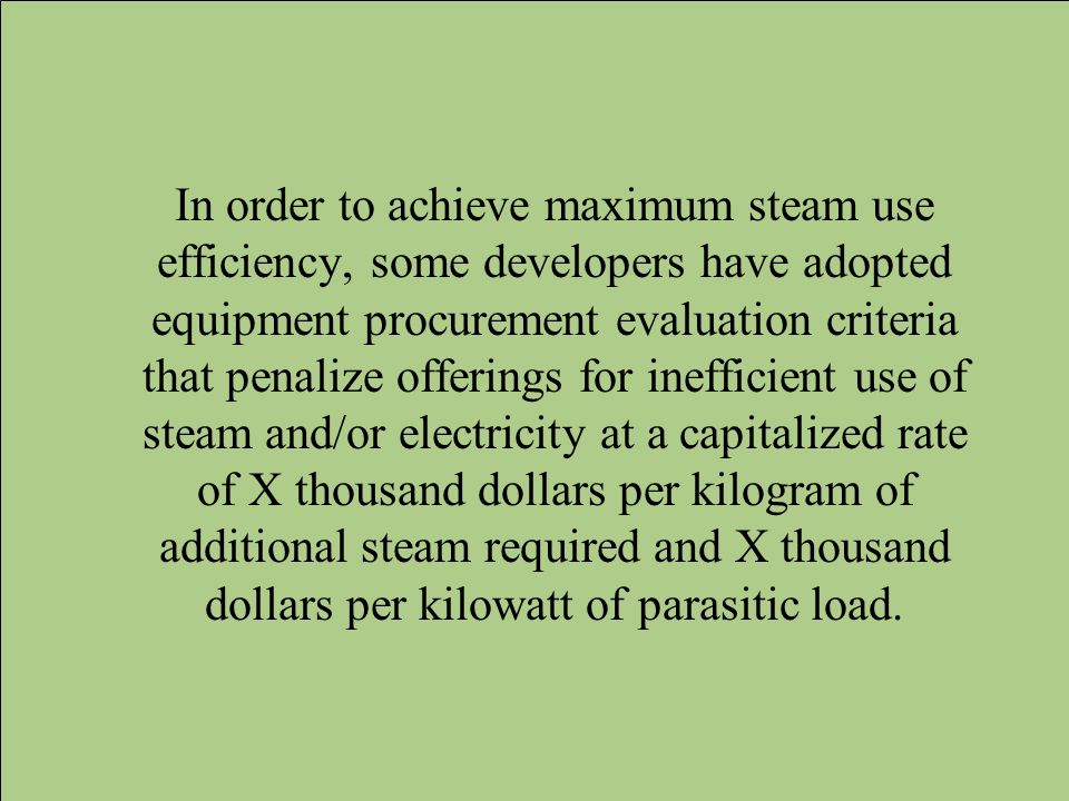 In order to achieve maximum steam use efficiency, some developers have adopted equipment procurement evaluation criteria that penalize offerings for inefficient use of steam and/or electricity at a capitalized rate of X thousand dollars per kilogram of additional steam required and X thousand dollars per kilowatt of parasitic load.