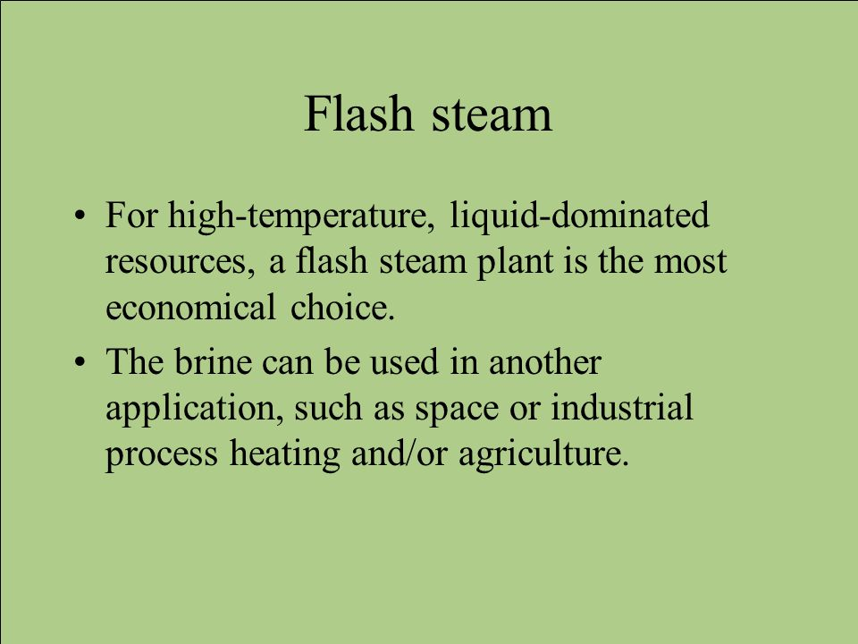 Flash steam For high-temperature, liquid-dominated resources, a flash steam plant is the most economical choice.