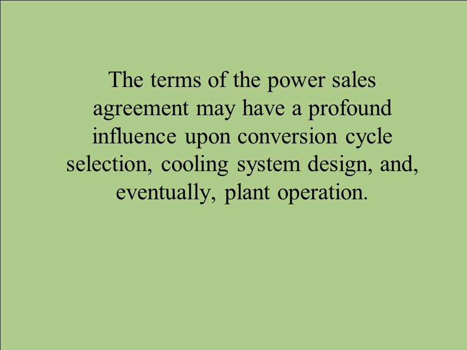 The terms of the power sales agreement may have a profound influence upon conversion cycle selection, cooling system design, and, eventually, plant operation.