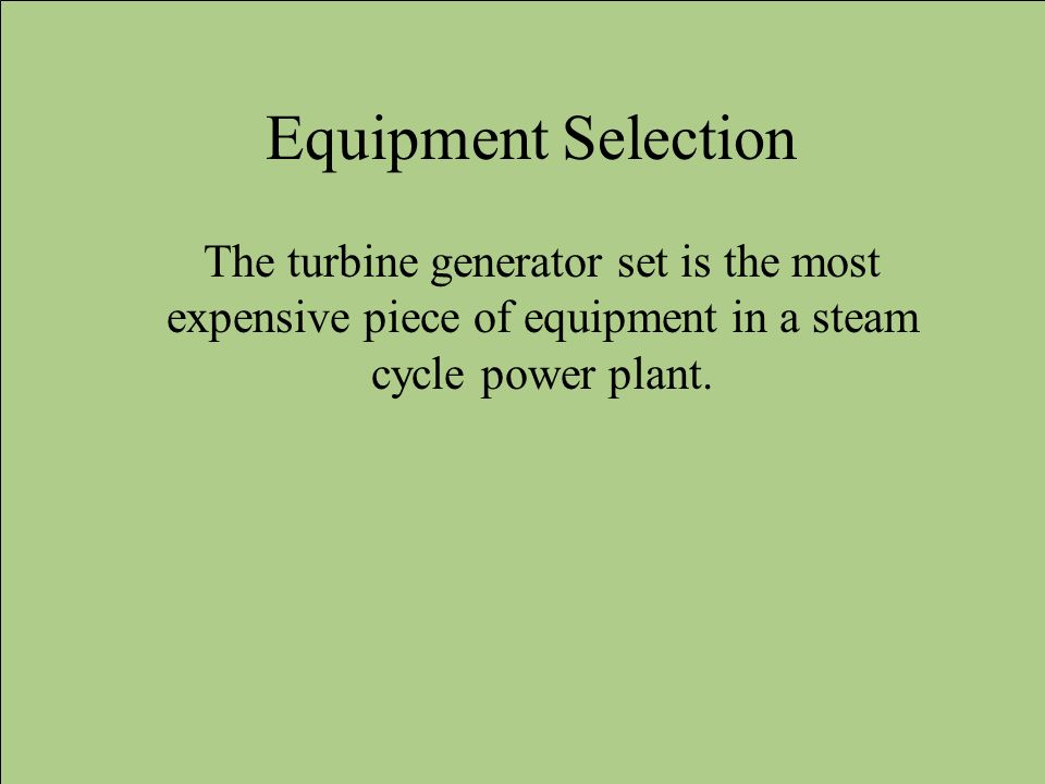 Equipment Selection The turbine generator set is the most expensive piece of equipment in a steam cycle power plant.