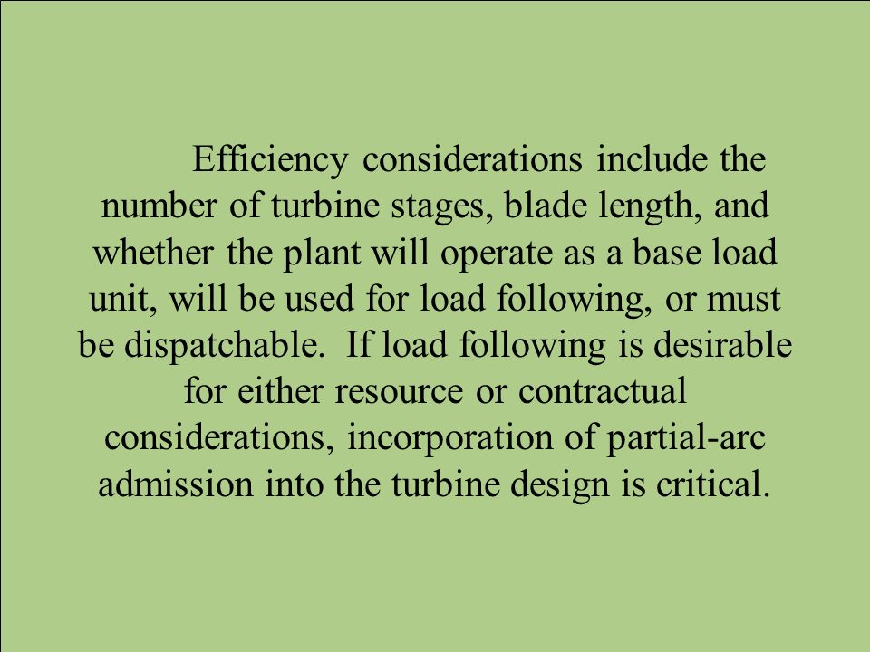 Efficiency considerations include the number of turbine stages, blade length, and whether the plant will operate as a base load unit, will be used for load following, or must be dispatchable.