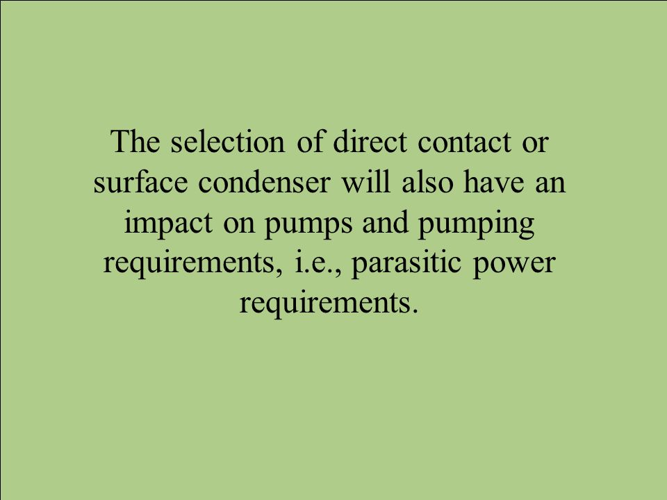 The selection of direct contact or surface condenser will also have an impact on pumps and pumping requirements, i.e., parasitic power requirements.