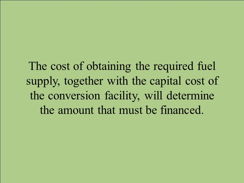 The cost of obtaining the required fuel supply, together with the capital cost of the conversion facility, will determine the amount that must be financed.