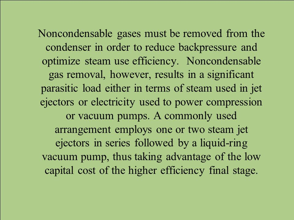 Noncondensable gases must be removed from the condenser in order to reduce backpressure and optimize steam use efficiency.