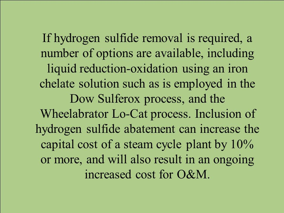If hydrogen sulfide removal is required, a number of options are available, including liquid reduction-oxidation using an iron chelate solution such as is employed in the Dow Sulferox process, and the Wheelabrator Lo-Cat process.