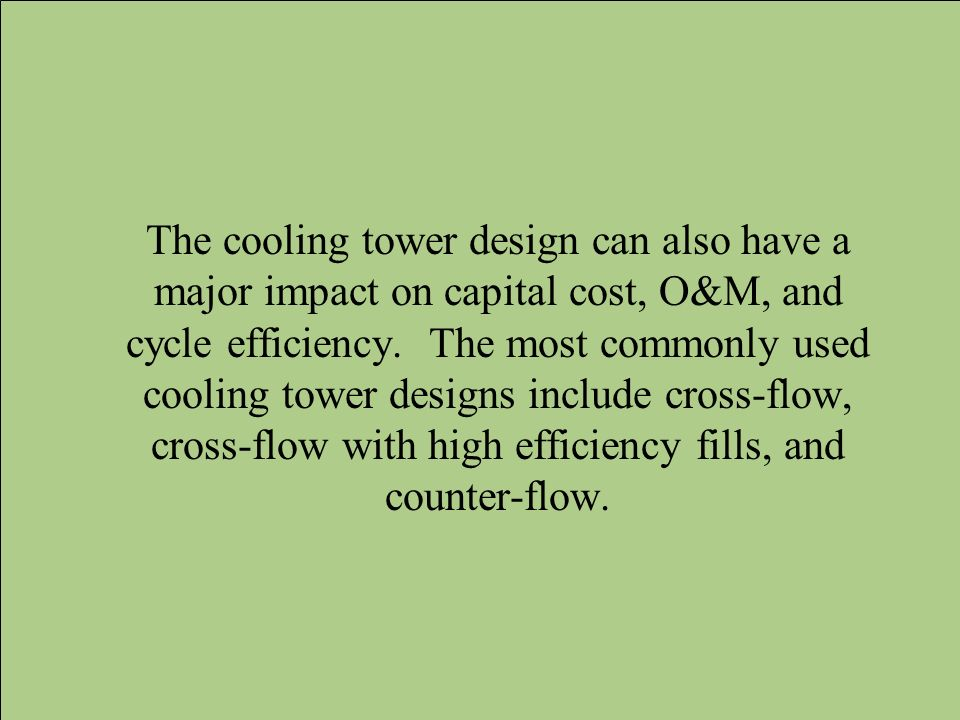 The cooling tower design can also have a major impact on capital cost, O&M, and cycle efficiency.