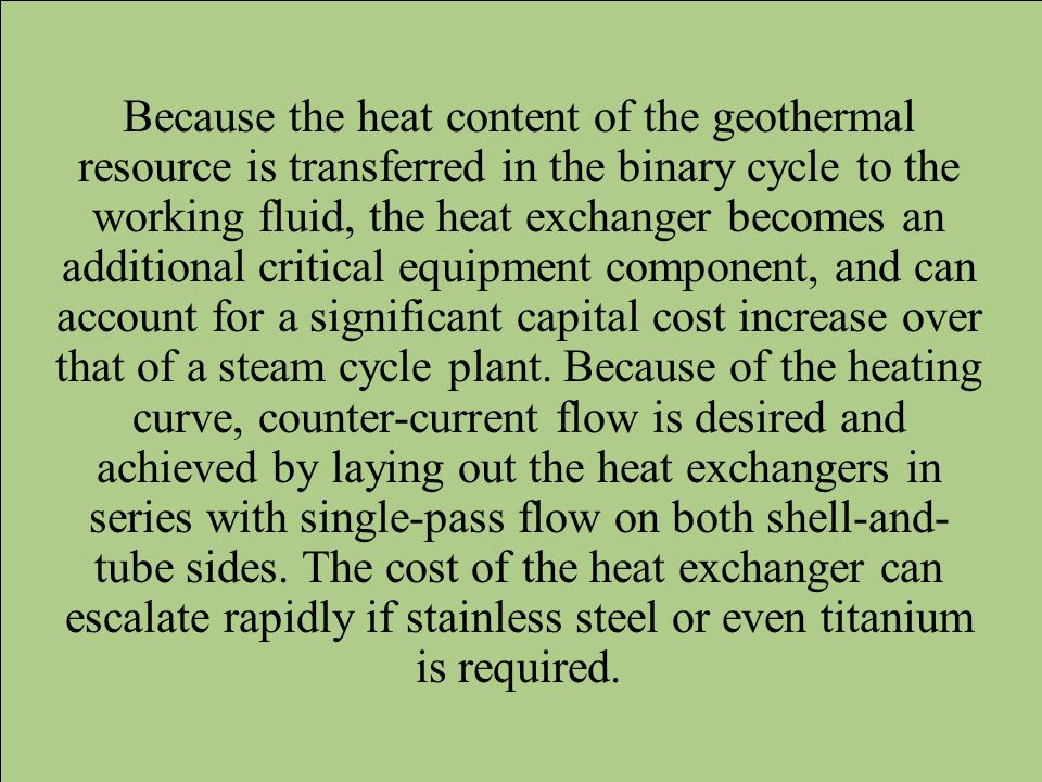 Because the heat content of the geothermal resource is transferred in the binary cycle to the working fluid, the heat exchanger becomes an additional critical equipment component, and can account for a significant capital cost increase over that of a steam cycle plant.