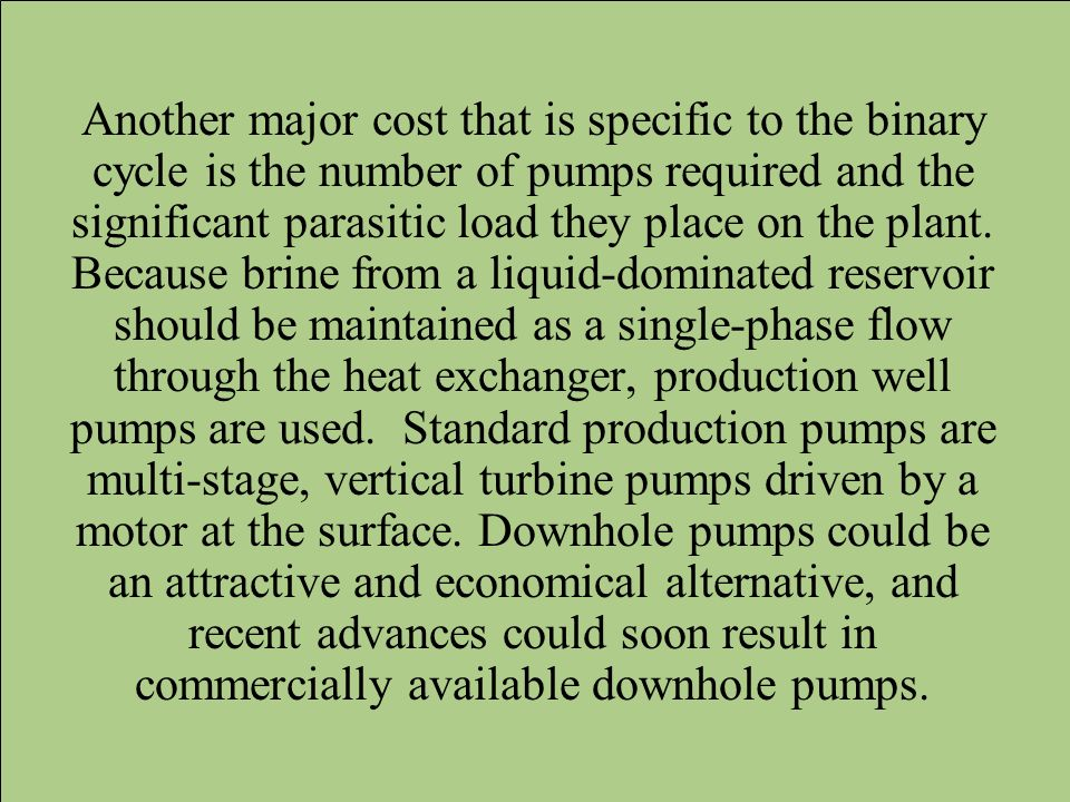 Another major cost that is specific to the binary cycle is the number of pumps required and the significant parasitic load they place on the plant.