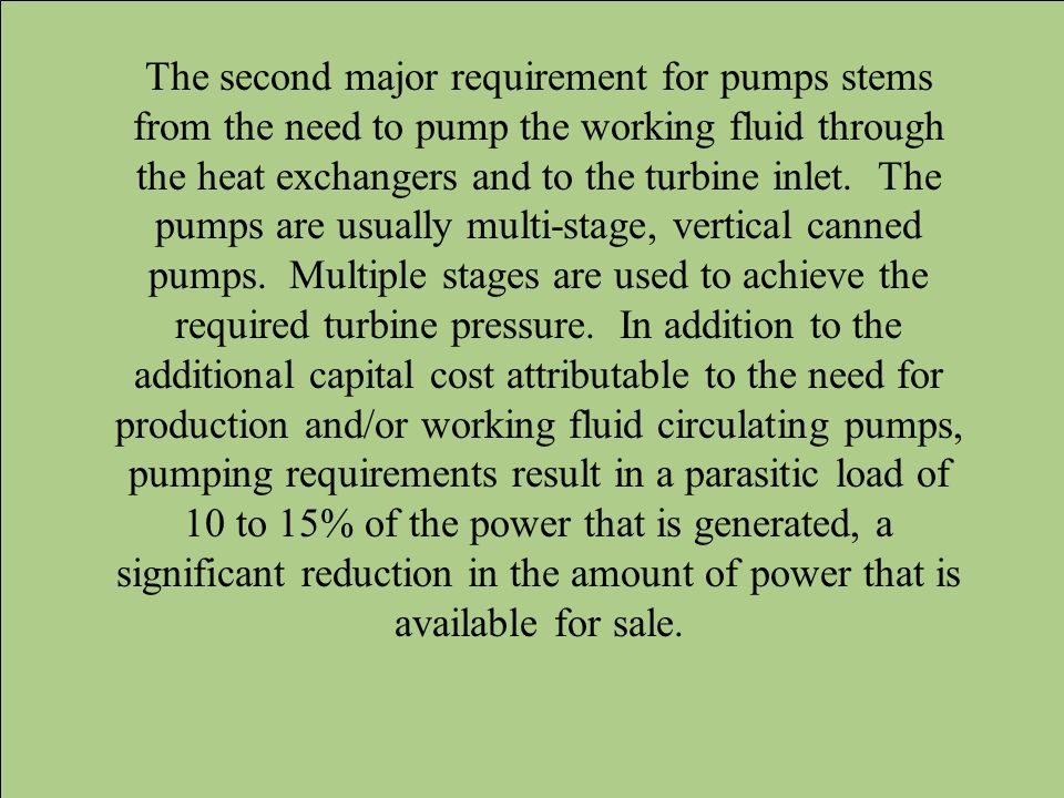 The second major requirement for pumps stems from the need to pump the working fluid through the heat exchangers and to the turbine inlet.