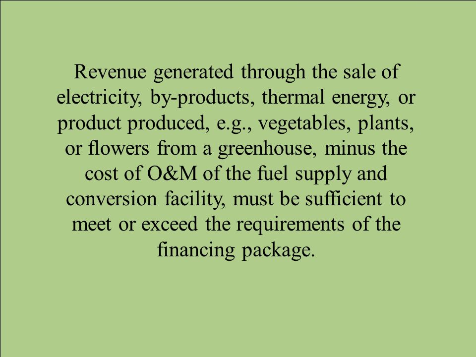 Revenue generated through the sale of electricity, by-products, thermal energy, or product produced, e.g., vegetables, plants, or flowers from a greenhouse, minus the cost of O&M of the fuel supply and conversion facility, must be sufficient to meet or exceed the requirements of the financing package.