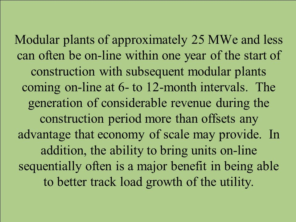 Modular plants of approximately 25 MWe and less can often be on-line within one year of the start of construction with subsequent modular plants coming on-line at 6- to 12-month intervals.