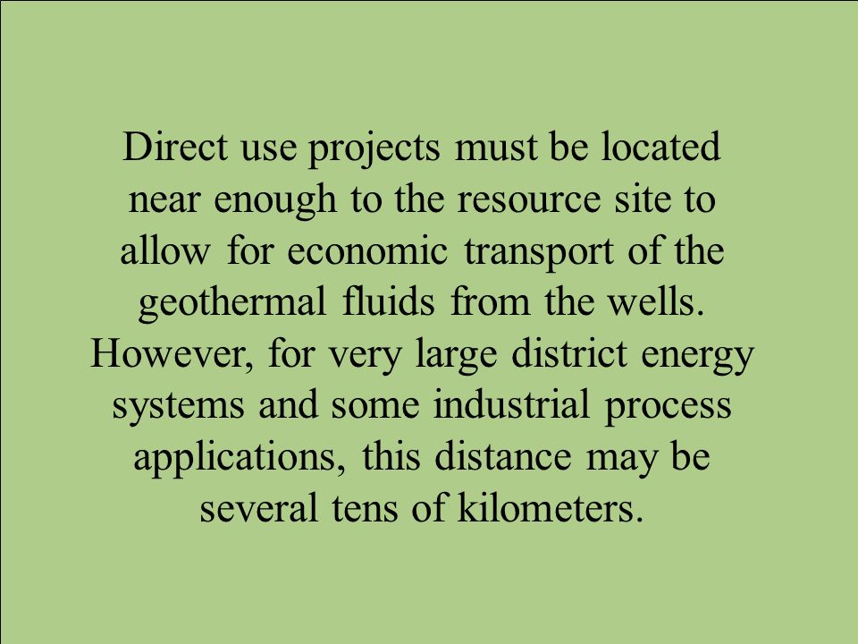 Direct use projects must be located near enough to the resource site to allow for economic transport of the geothermal fluids from the wells.
