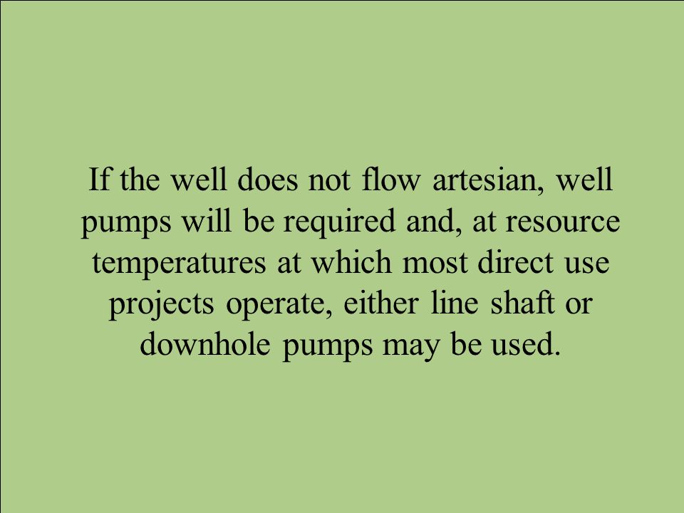 If the well does not flow artesian, well pumps will be required and, at resource temperatures at which most direct use projects operate, either line shaft or downhole pumps may be used.
