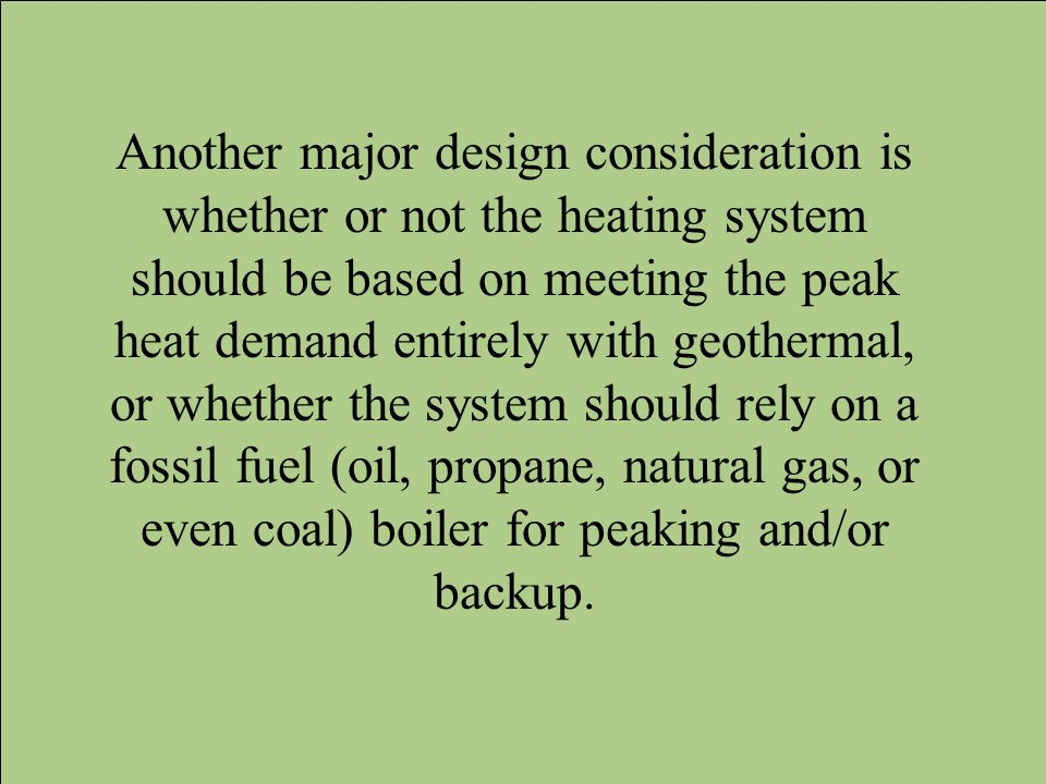 Another major design consideration is whether or not the heating system should be based on meeting the peak heat demand entirely with geothermal, or whether the system should rely on a fossil fuel (oil, propane, natural gas, or even coal) boiler for peaking and/or backup.