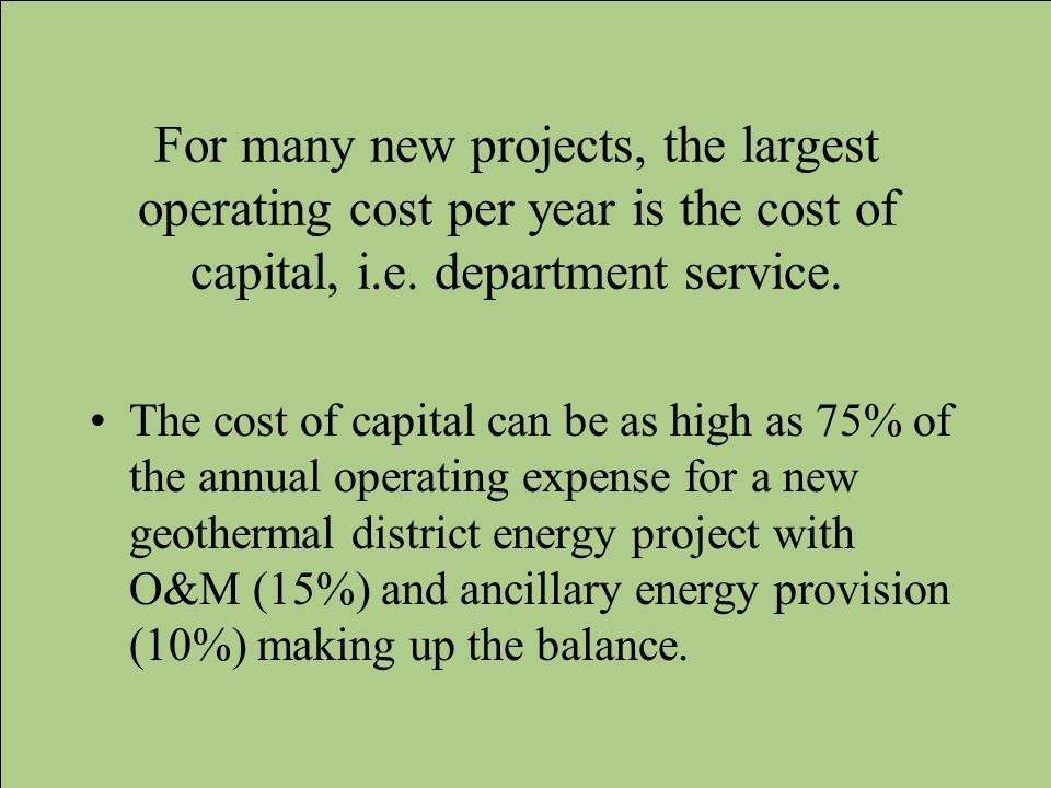For many new projects, the largest operating cost per year is the cost of capital, i.e. department service.