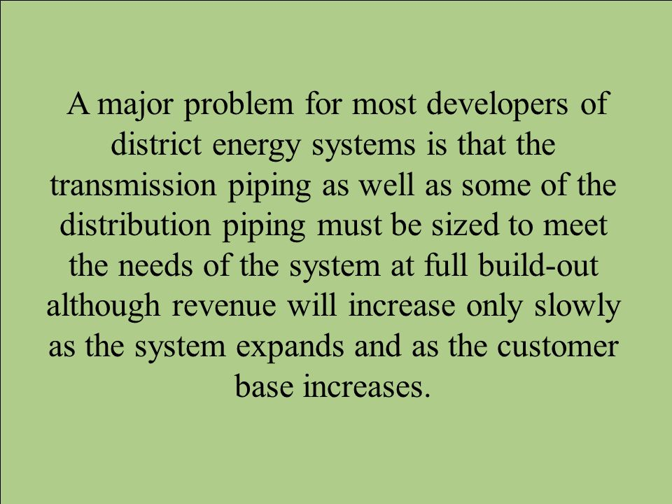 A major problem for most developers of district energy systems is that the transmission piping as well as some of the distribution piping must be sized to meet the needs of the system at full build-out although revenue will increase only slowly as the system expands and as the customer base increases.