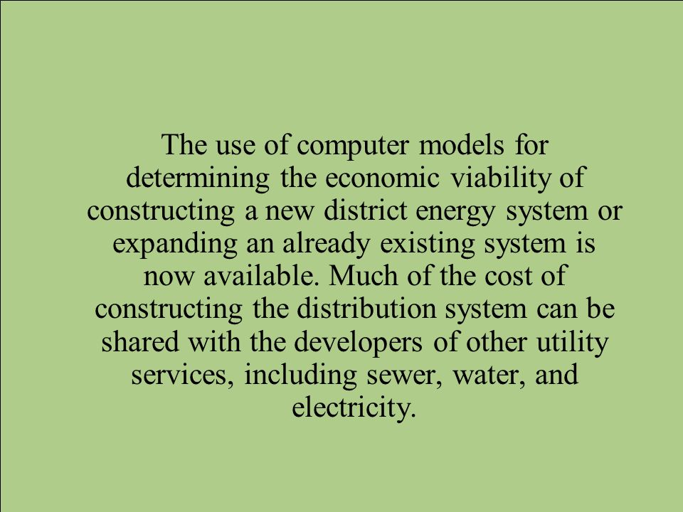The use of computer models for determining the economic viability of constructing a new district energy system or expanding an already existing system is now available.
