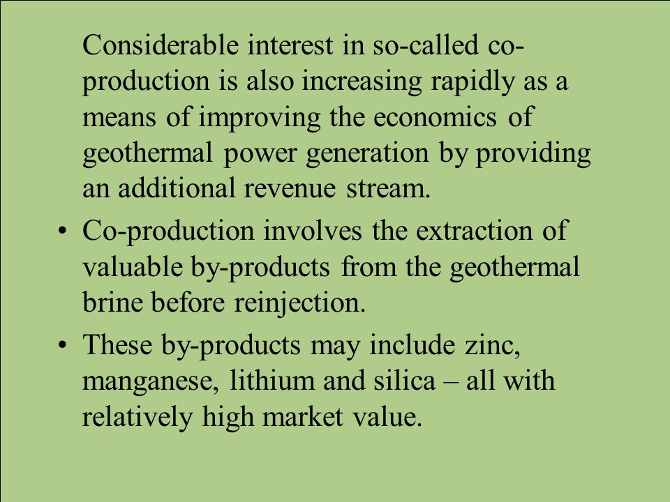 Considerable interest in so-called co-production is also increasing rapidly as a means of improving the economics of geothermal power generation by providing an additional revenue stream.