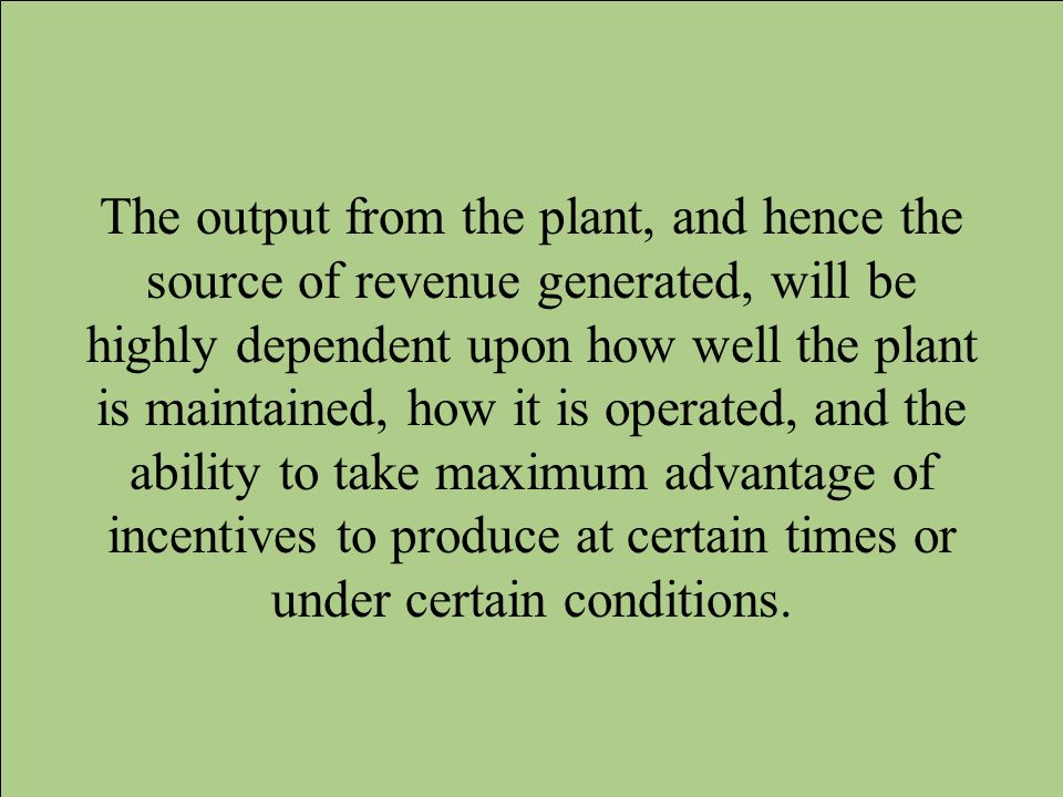 The output from the plant, and hence the source of revenue generated, will be highly dependent upon how well the plant is maintained, how it is operated, and the ability to take maximum advantage of incentives to produce at certain times or under certain conditions.
