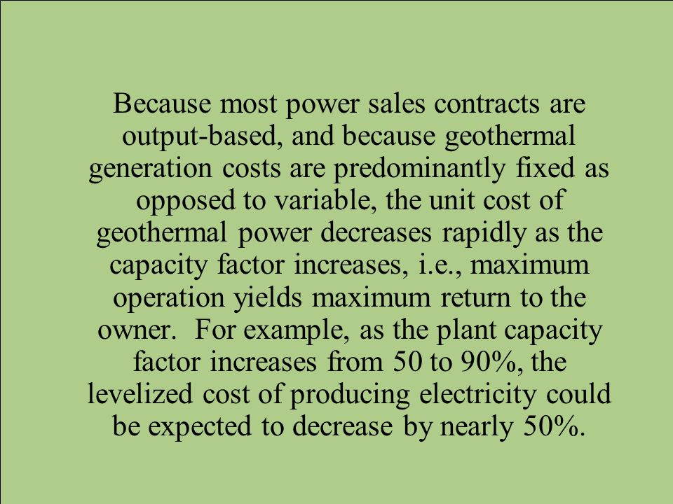Because most power sales contracts are output-based, and because geothermal generation costs are predominantly fixed as opposed to variable, the unit cost of geothermal power decreases rapidly as the capacity factor increases, i.e., maximum operation yields maximum return to the owner.