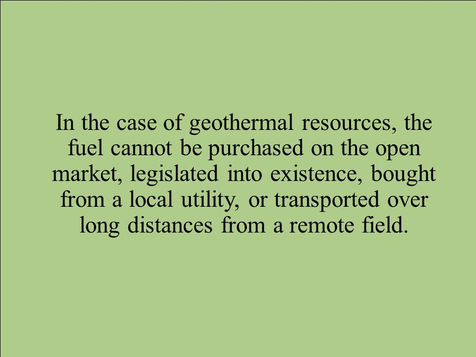In the case of geothermal resources, the fuel cannot be purchased on the open market, legislated into existence, bought from a local utility, or transported over long distances from a remote field.