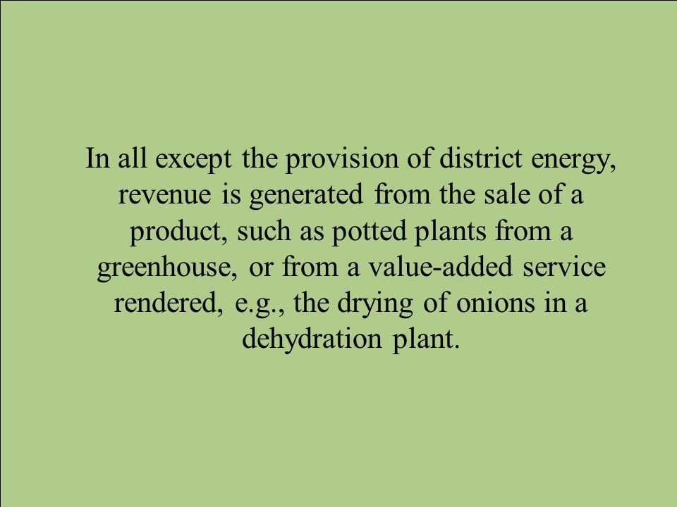 In all except the provision of district energy, revenue is generated from the sale of a product, such as potted plants from a greenhouse, or from a value-added service rendered, e.g., the drying of onions in a dehydration plant.