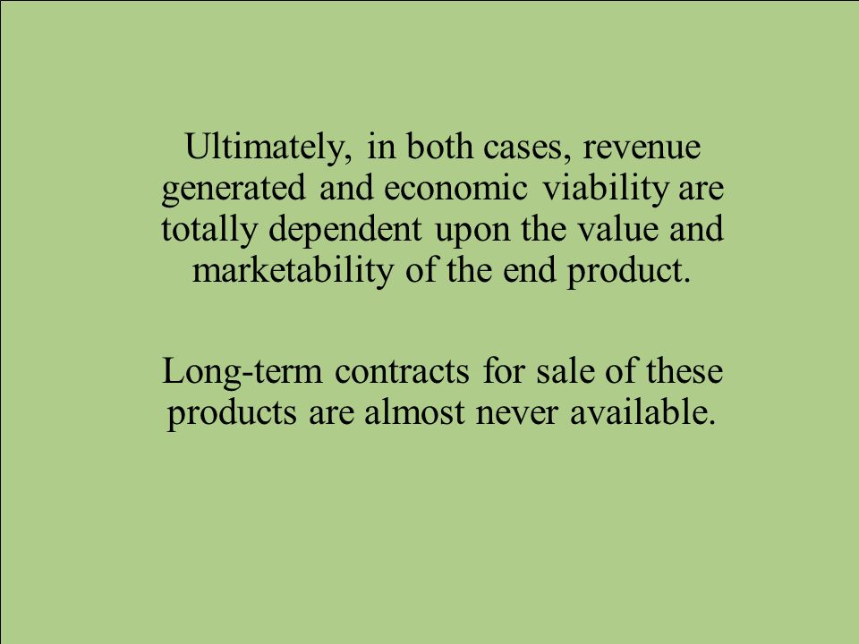 Ultimately, in both cases, revenue generated and economic viability are totally dependent upon the value and marketability of the end product.