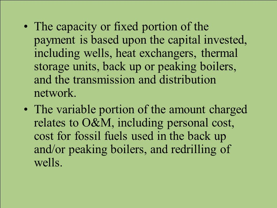 The capacity or fixed portion of the payment is based upon the capital invested, including wells, heat exchangers, thermal storage units, back up or peaking boilers, and the transmission and distribution network.