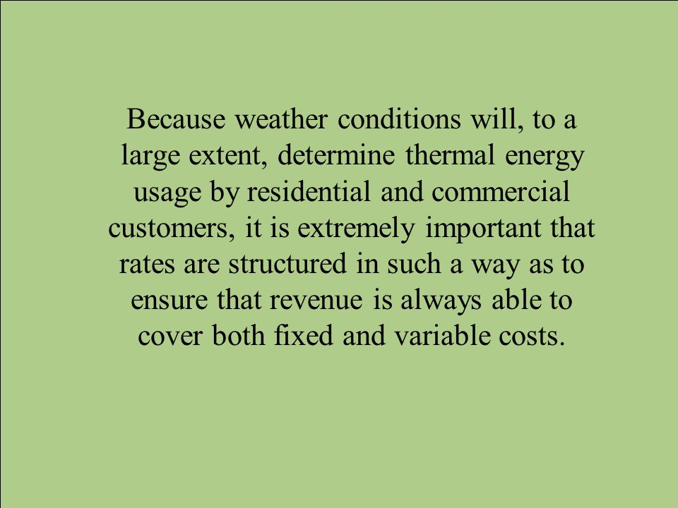 Because weather conditions will, to a large extent, determine thermal energy usage by residential and commercial customers, it is extremely important that rates are structured in such a way as to ensure that revenue is always able to cover both fixed and variable costs.