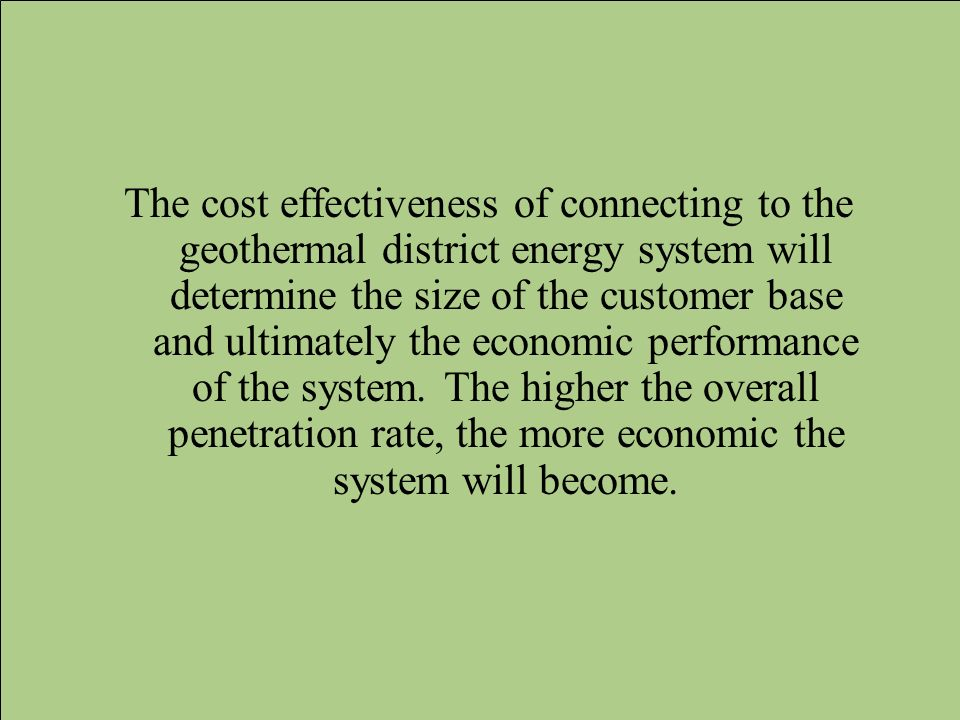 The cost effectiveness of connecting to the geothermal district energy system will determine the size of the customer base and ultimately the economic performance of the system.