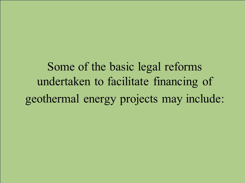 Some of the basic legal reforms undertaken to facilitate financing of geothermal energy projects may include: