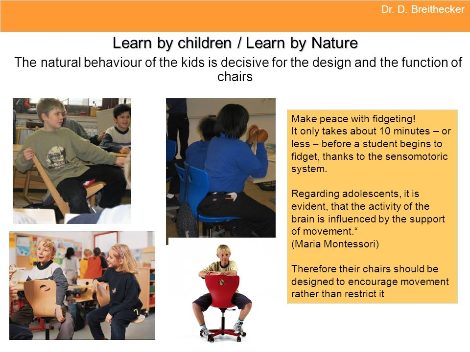 Dr. D. Breithecker Learn by children / Learn by Nature The natural behaviour of the kids is decisive for the design and the function of chairs.