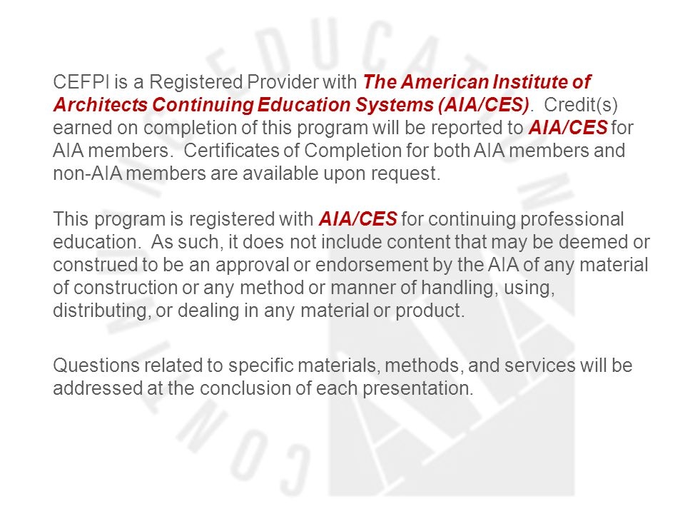 CEFPI is a Registered Provider with The American Institute of Architects Continuing Education Systems (AIA/CES). Credit(s) earned on completion of this program will be reported to AIA/CES for AIA members. Certificates of Completion for both AIA members and non-AIA members are available upon request. This program is registered with AIA/CES for continuing professional education. As such, it does not include content that may be deemed or construed to be an approval or endorsement by the AIA of any material of construction or any method or manner of handling, using, distributing, or dealing in any material or product.