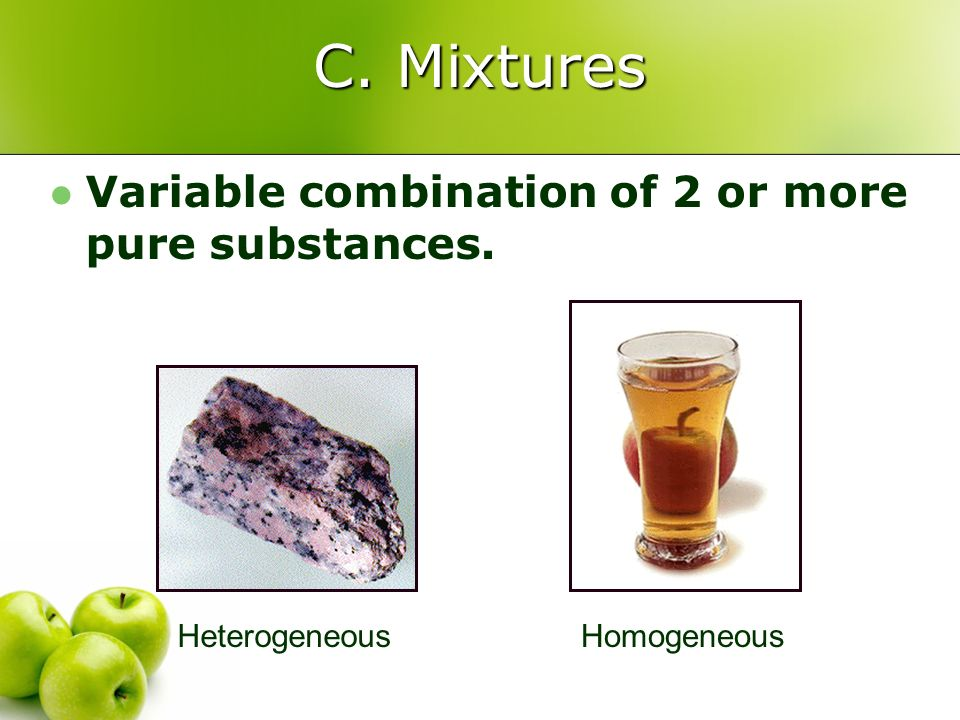 C. Mixtures Variable combination of 2 or more pure substances.