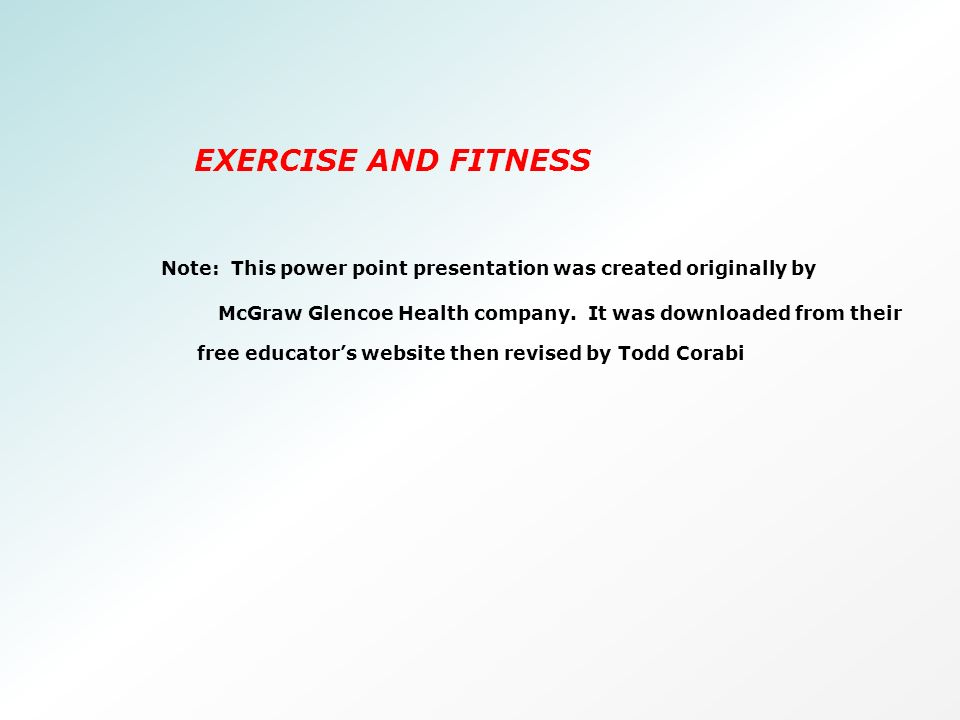 EXERCISE AND FITNESS Note This Power Point Presentation Was Created Originally By McGraw Glencoe Health Company It Was Downloaded From Their Free Educator S