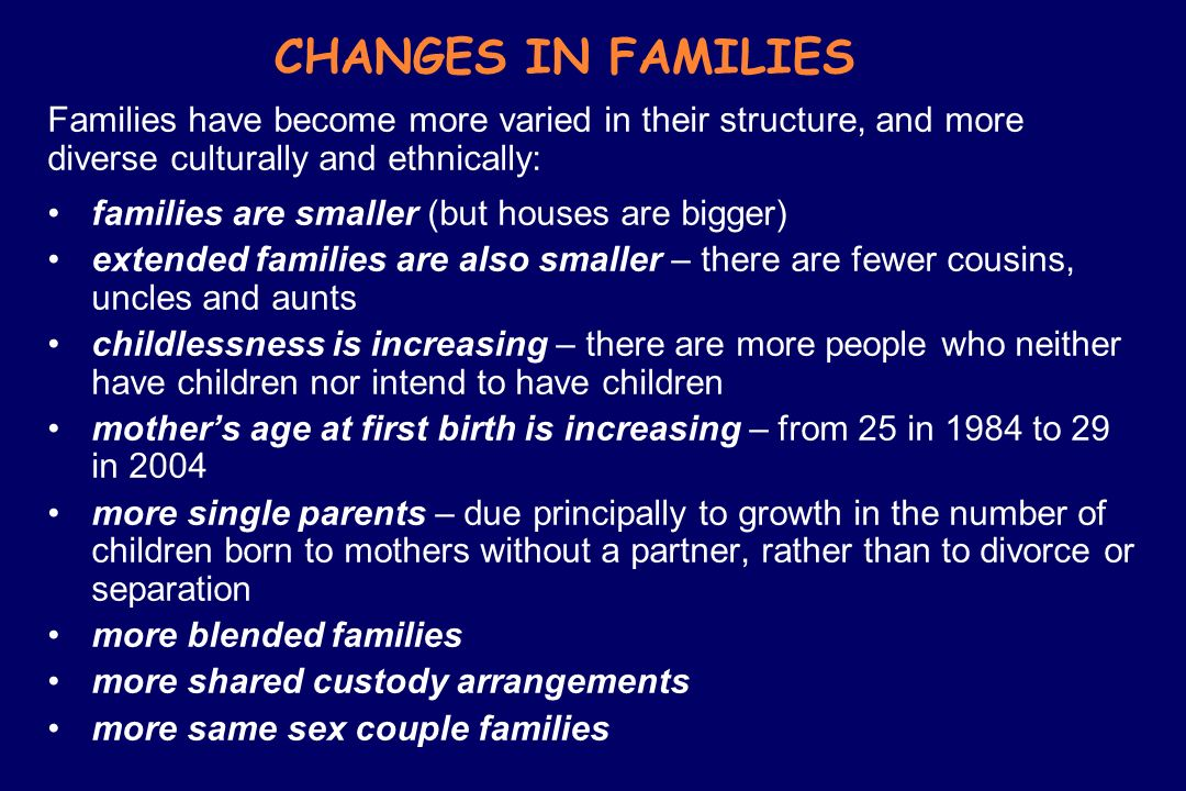 CHANGES IN FAMILIES Families have become more varied in their structure, and more diverse culturally and ethnically: