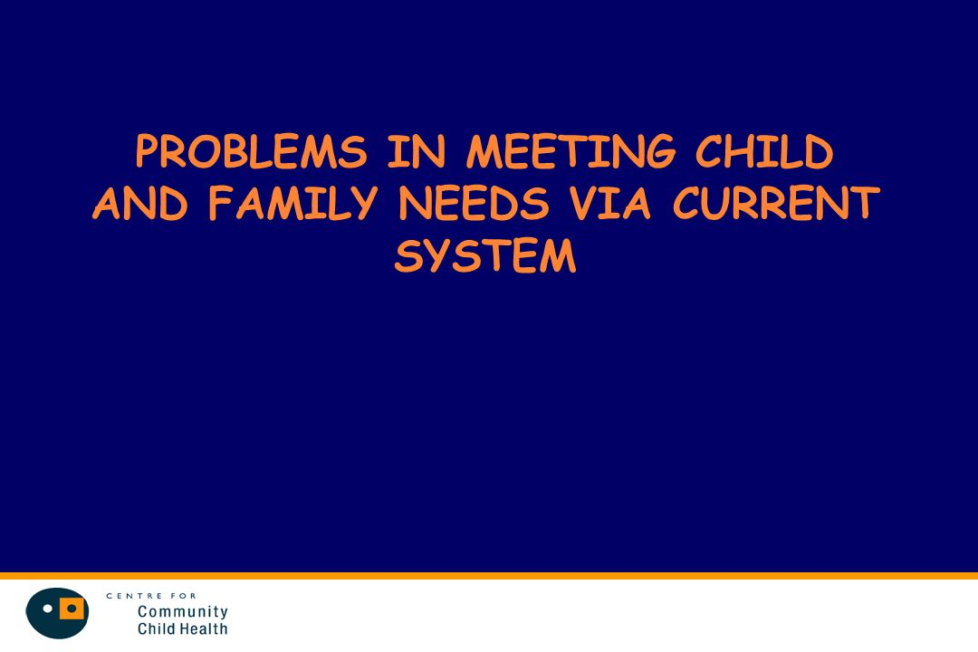 PROBLEMS IN MEETING CHILD AND FAMILY NEEDS VIA CURRENT SYSTEM