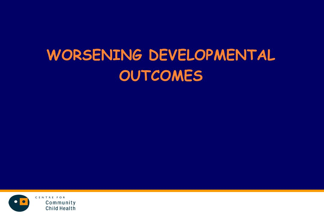 WORSENING DEVELOPMENTAL OUTCOMES