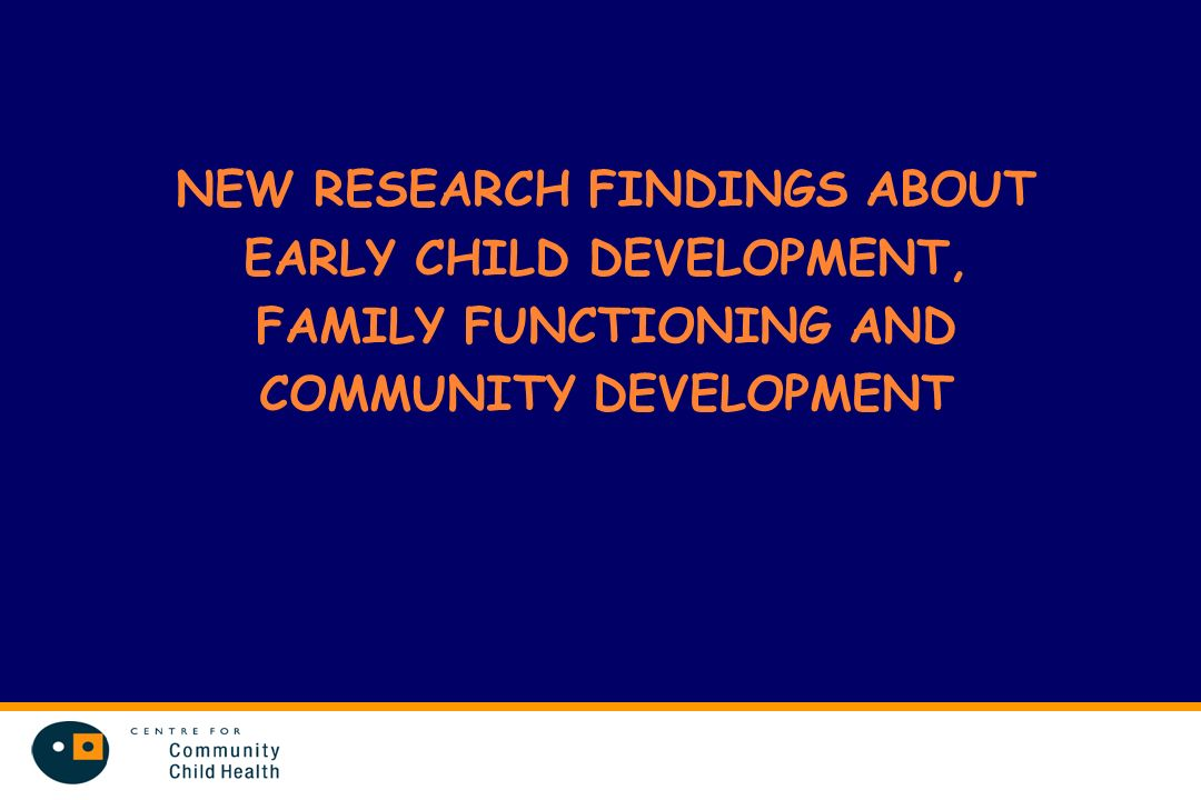 NEW RESEARCH FINDINGS ABOUT EARLY CHILD DEVELOPMENT, FAMILY FUNCTIONING AND COMMUNITY DEVELOPMENT