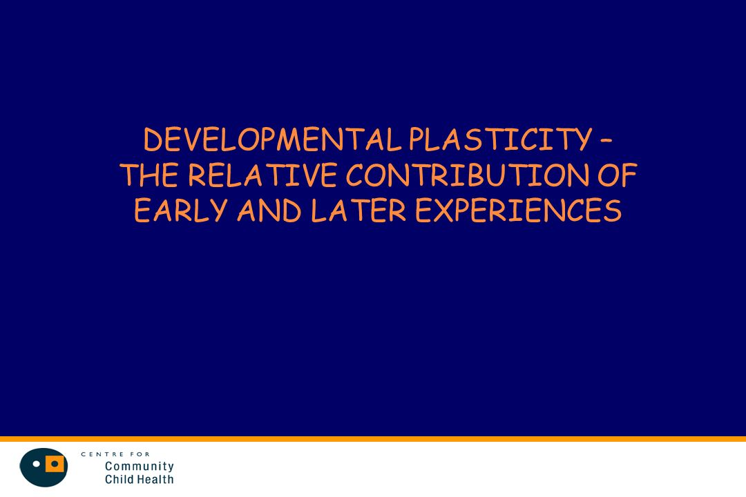 DEVELOPMENTAL PLASTICITY – THE RELATIVE CONTRIBUTION OF EARLY AND LATER EXPERIENCES