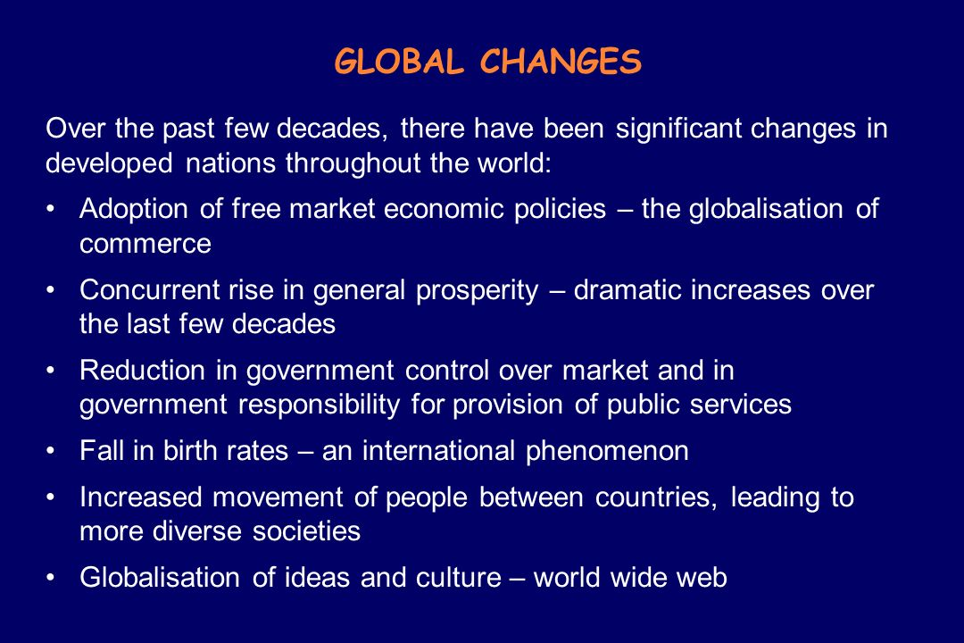 GLOBAL CHANGES Over the past few decades, there have been significant changes in developed nations throughout the world: