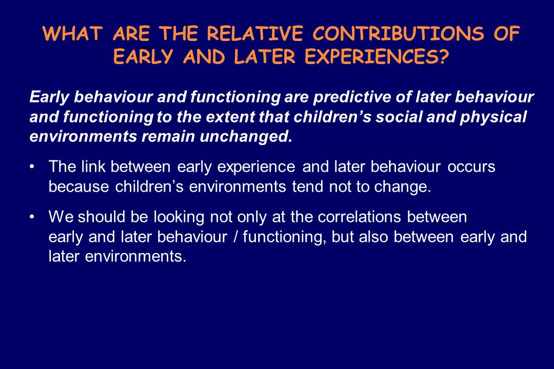 WHAT ARE THE RELATIVE CONTRIBUTIONS OF EARLY AND LATER EXPERIENCES