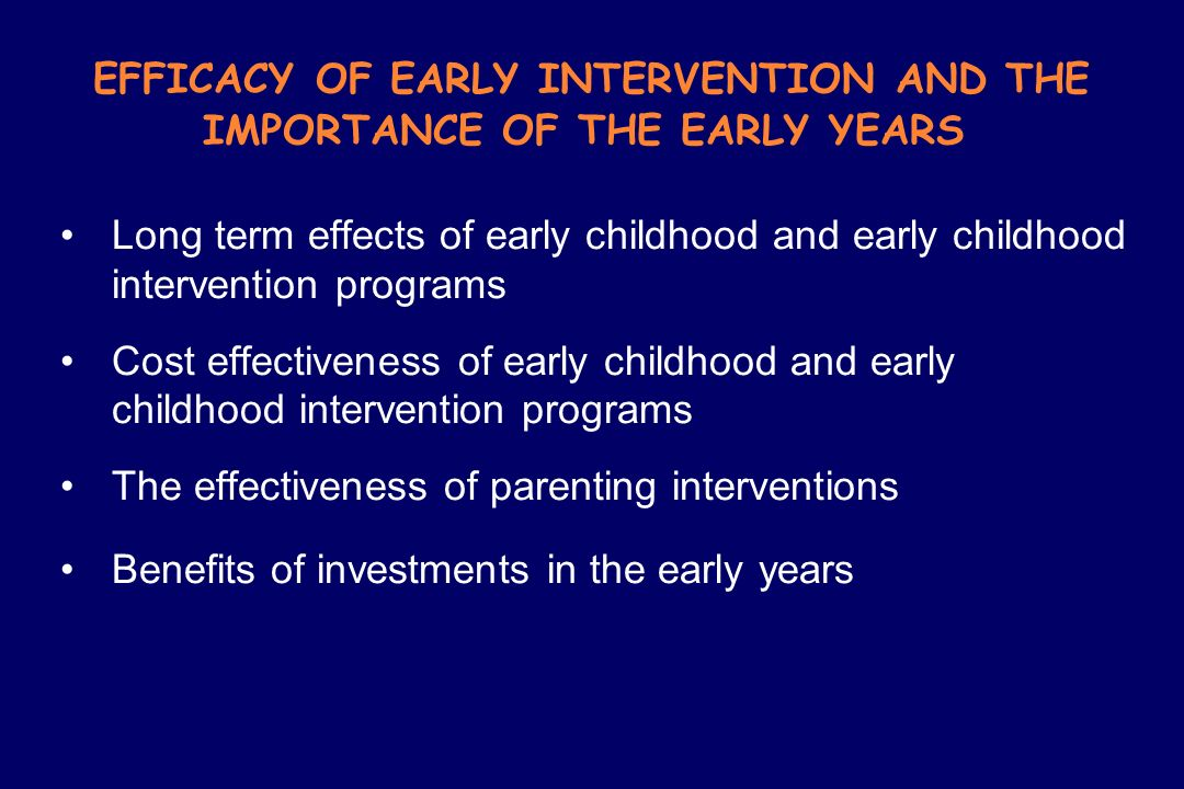 EFFICACY OF EARLY INTERVENTION AND THE IMPORTANCE OF THE EARLY YEARS
